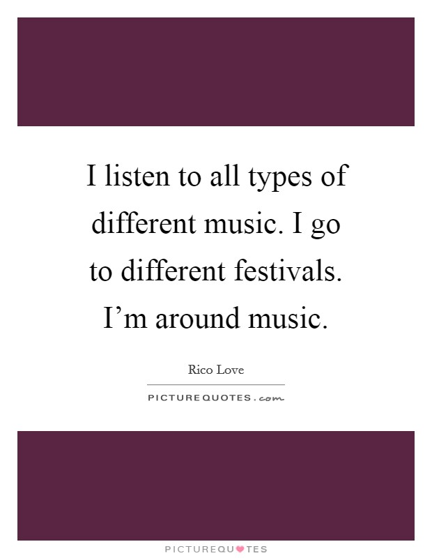 I listen to all types of different music. I go to different festivals. I'm around music Picture Quote #1