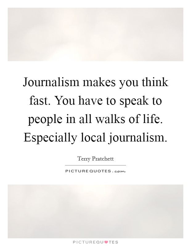 Journalism makes you think fast. You have to speak to people in all walks of life. Especially local journalism Picture Quote #1