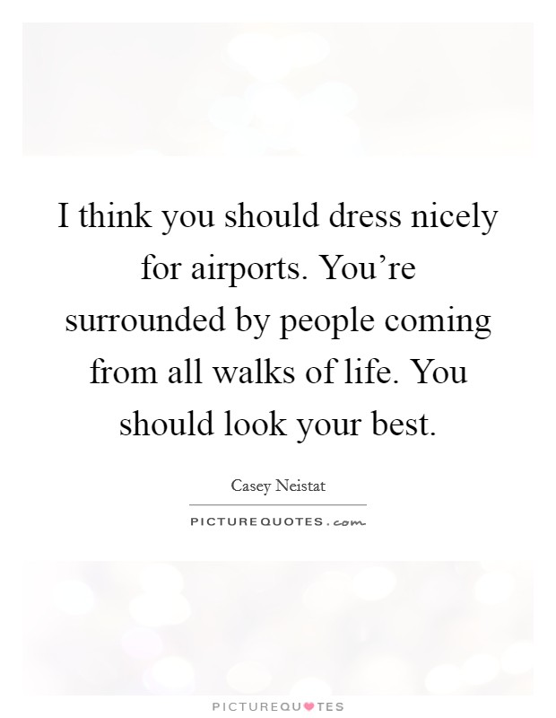 I think you should dress nicely for airports. You're surrounded by people coming from all walks of life. You should look your best Picture Quote #1