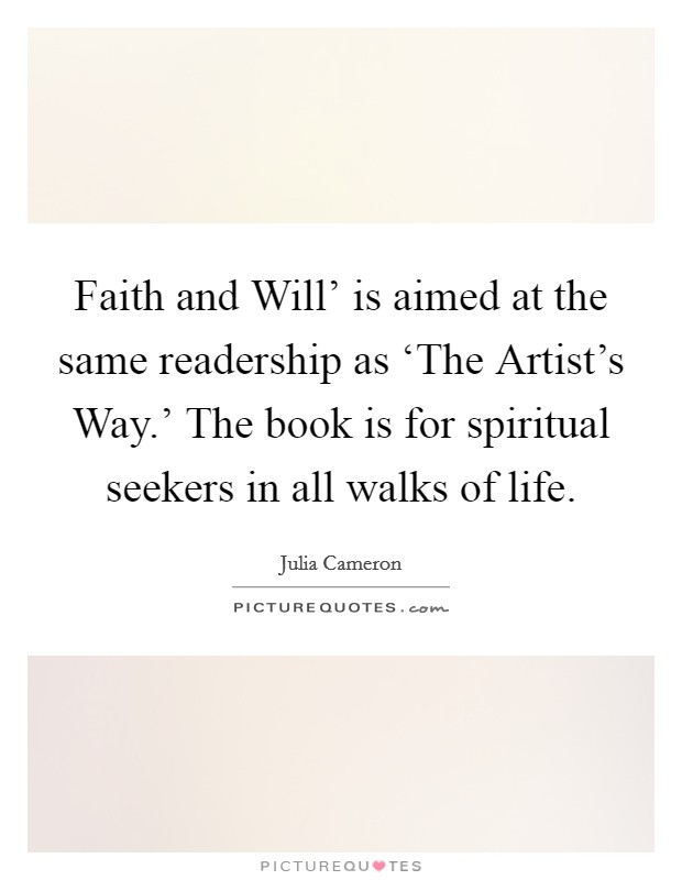 Faith and Will' is aimed at the same readership as 'The Artist's Way.' The book is for spiritual seekers in all walks of life Picture Quote #1