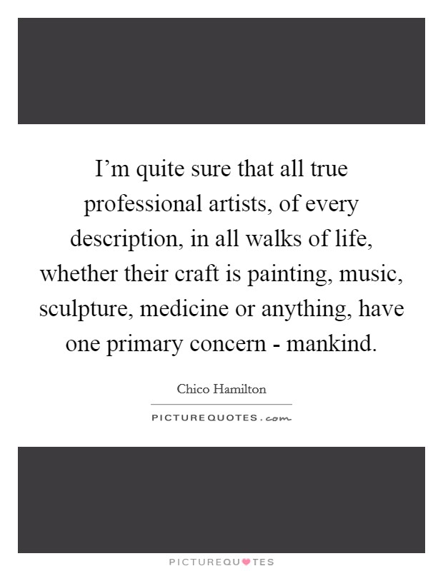 I'm quite sure that all true professional artists, of every description, in all walks of life, whether their craft is painting, music, sculpture, medicine or anything, have one primary concern - mankind Picture Quote #1