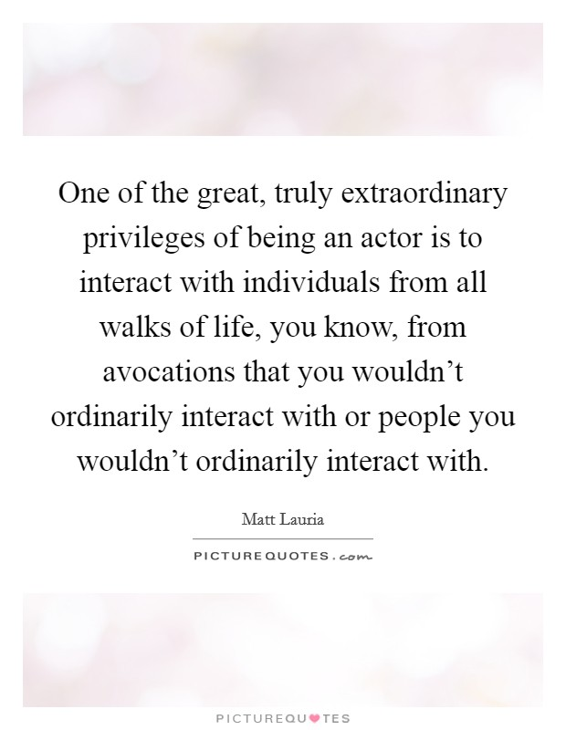 One of the great, truly extraordinary privileges of being an actor is to interact with individuals from all walks of life, you know, from avocations that you wouldn't ordinarily interact with or people you wouldn't ordinarily interact with Picture Quote #1