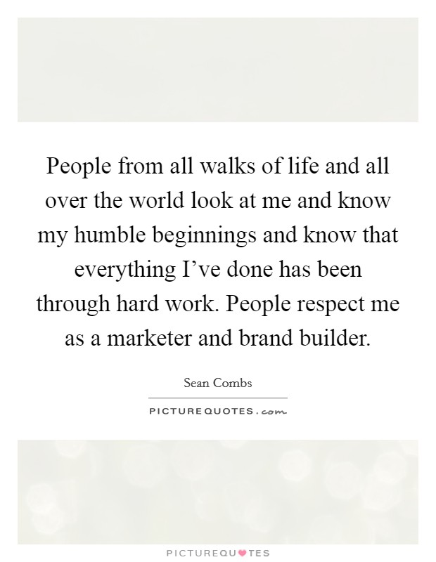 People from all walks of life and all over the world look at me and know my humble beginnings and know that everything I've done has been through hard work. People respect me as a marketer and brand builder Picture Quote #1