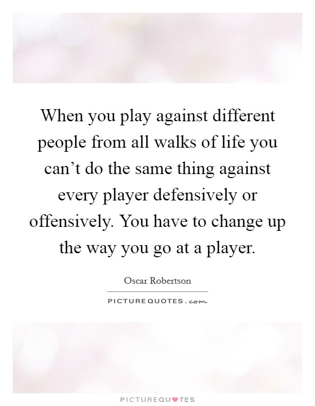 When you play against different people from all walks of life you can't do the same thing against every player defensively or offensively. You have to change up the way you go at a player Picture Quote #1