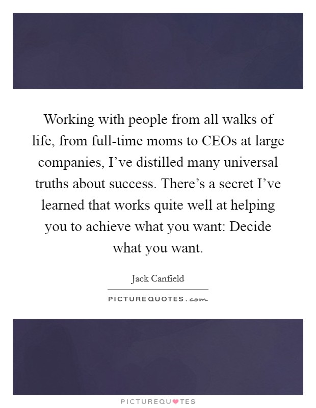 Working with people from all walks of life, from full-time moms to CEOs at large companies, I've distilled many universal truths about success. There's a secret I've learned that works quite well at helping you to achieve what you want: Decide what you want Picture Quote #1