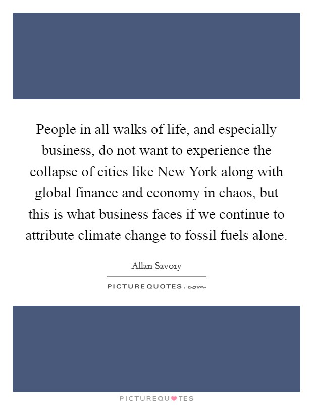 People in all walks of life, and especially business, do not want to experience the collapse of cities like New York along with global finance and economy in chaos, but this is what business faces if we continue to attribute climate change to fossil fuels alone Picture Quote #1