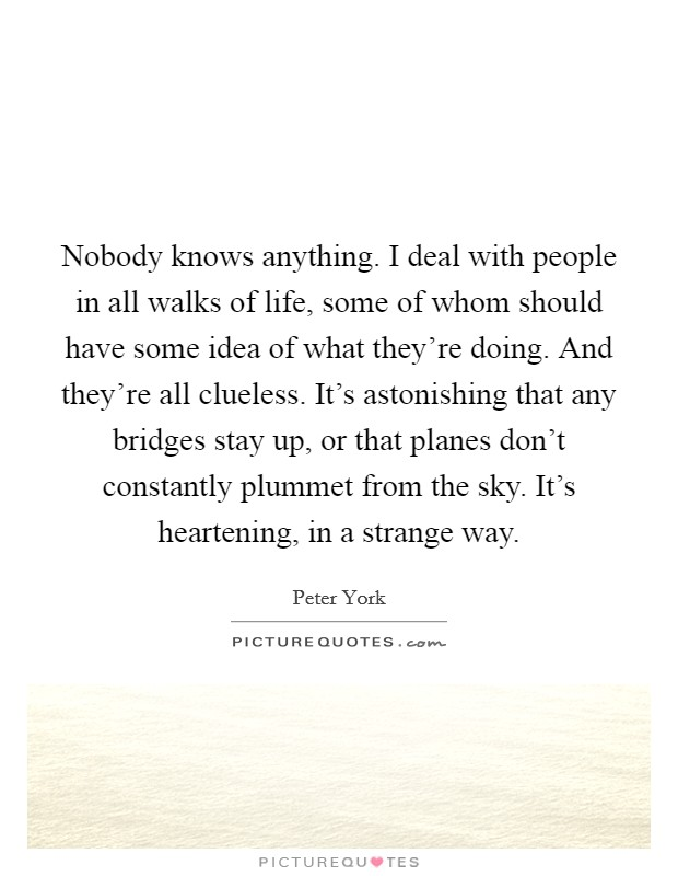 Nobody knows anything. I deal with people in all walks of life, some of whom should have some idea of what they're doing. And they're all clueless. It's astonishing that any bridges stay up, or that planes don't constantly plummet from the sky. It's heartening, in a strange way Picture Quote #1