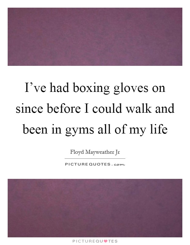 I've had boxing gloves on since before I could walk and been in gyms all of my life Picture Quote #1