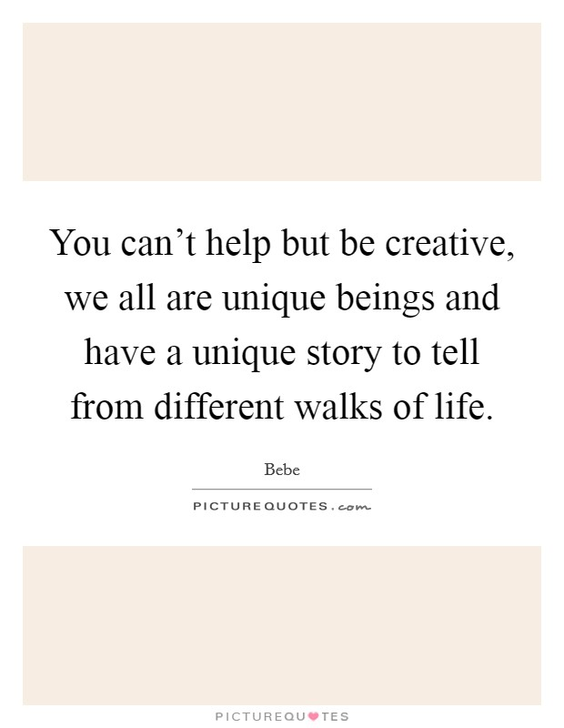 You can't help but be creative, we all are unique beings and have a unique story to tell from different walks of life Picture Quote #1