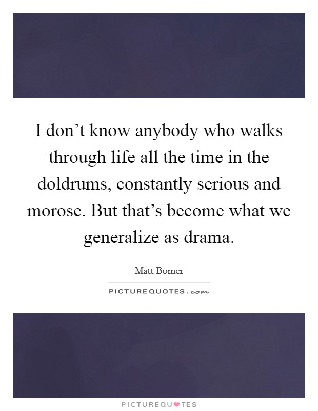 I don't know anybody who walks through life all the time in the doldrums, constantly serious and morose. But that's become what we generalize as drama Picture Quote #1