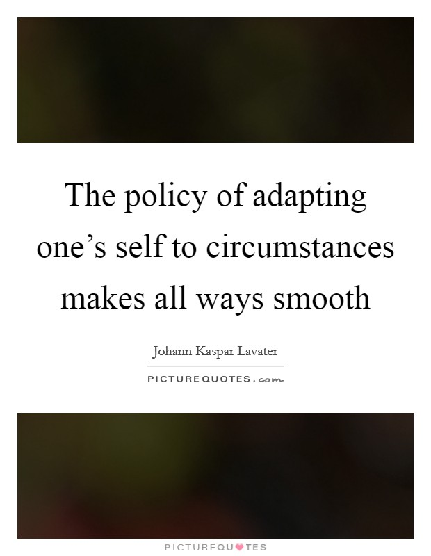 The policy of adapting one's self to circumstances makes all ways smooth Picture Quote #1