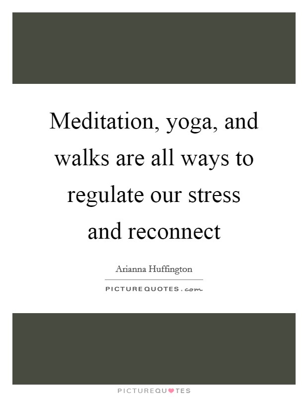 Meditation, yoga, and walks are all ways to regulate our stress and reconnect Picture Quote #1
