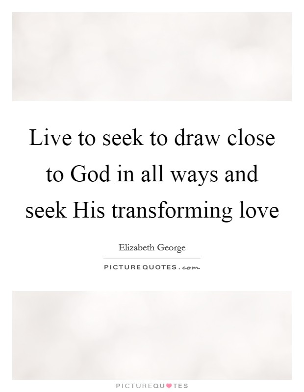 Live to seek to draw close to God in all ways and seek His transforming love Picture Quote #1