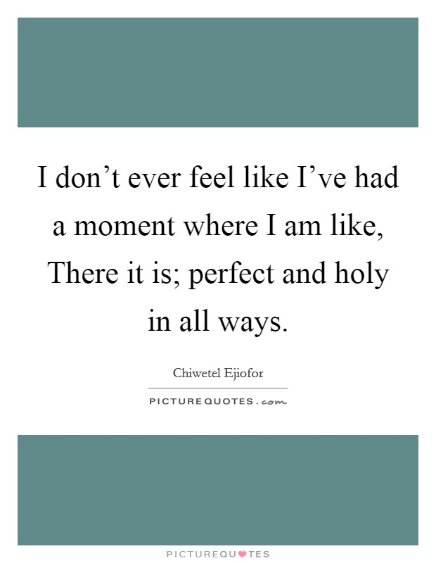 I don't ever feel like I've had a moment where I am like, There it is; perfect and holy in all ways Picture Quote #1