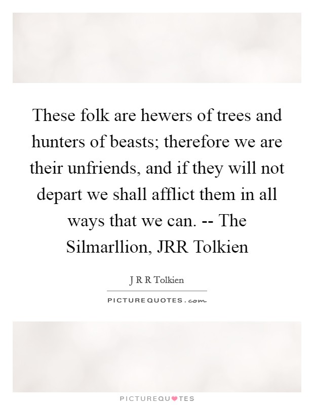 These folk are hewers of trees and hunters of beasts; therefore we are their unfriends, and if they will not depart we shall afflict them in all ways that we can. -- The Silmarllion, JRR Tolkien Picture Quote #1