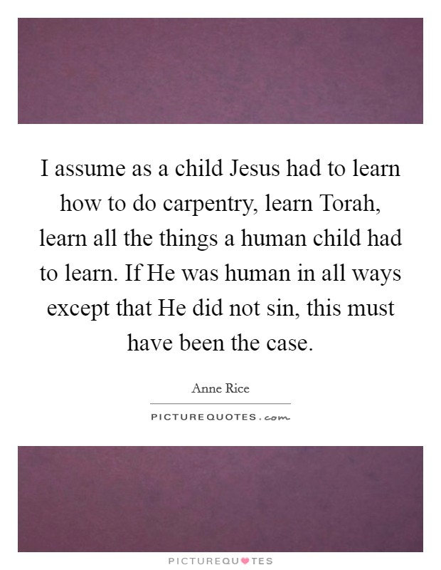 I assume as a child Jesus had to learn how to do carpentry, learn Torah, learn all the things a human child had to learn. If He was human in all ways except that He did not sin, this must have been the case Picture Quote #1