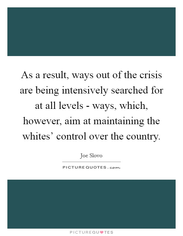 As a result, ways out of the crisis are being intensively searched for at all levels - ways, which, however, aim at maintaining the whites' control over the country. Picture Quote #1