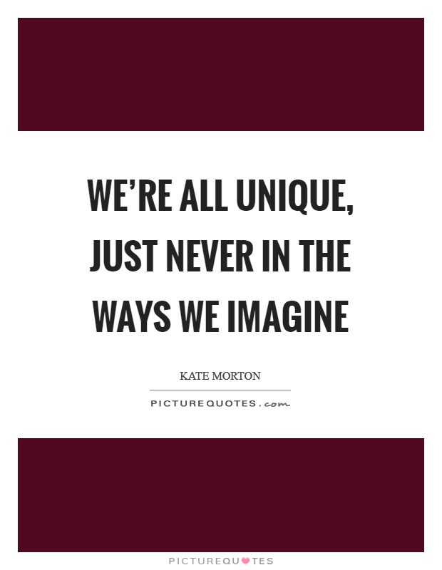 We're all unique, just never in the ways we imagine Picture Quote #1