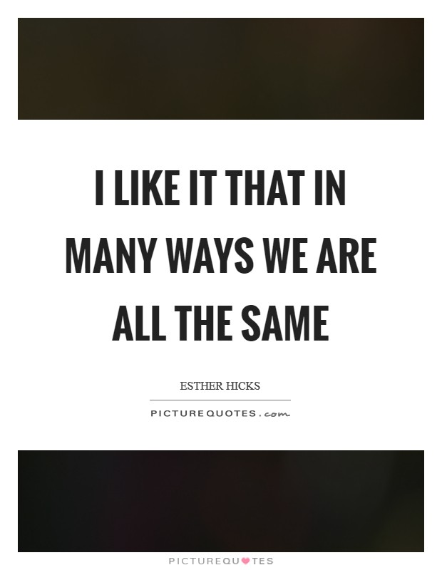 I like it that in many ways we are all the same Picture Quote #1