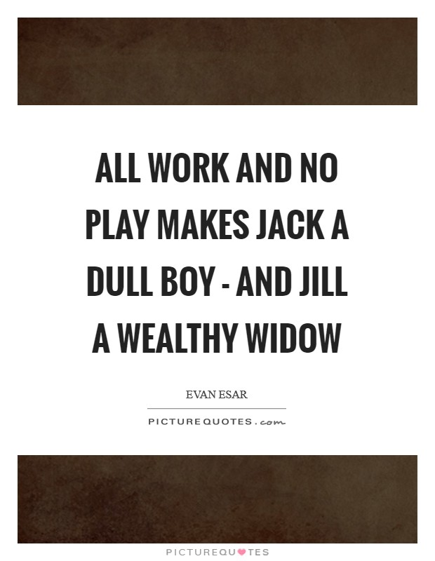 All work and no play makes Jack a dull boy - and Jill a wealthy widow Picture Quote #1