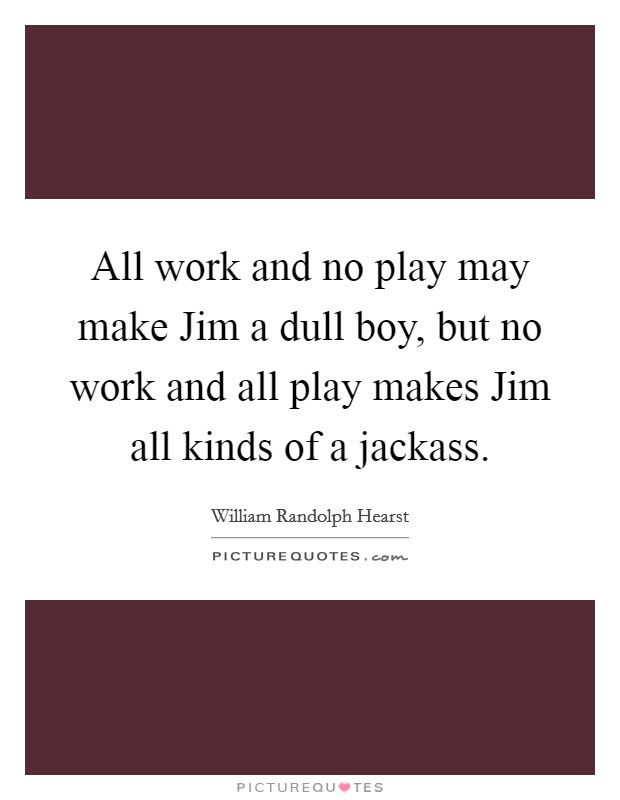 All work and no play may make Jim a dull boy, but no work and all play makes Jim all kinds of a jackass. Picture Quote #1