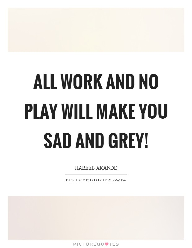 All work and no play will make you sad and grey! Picture Quote #1