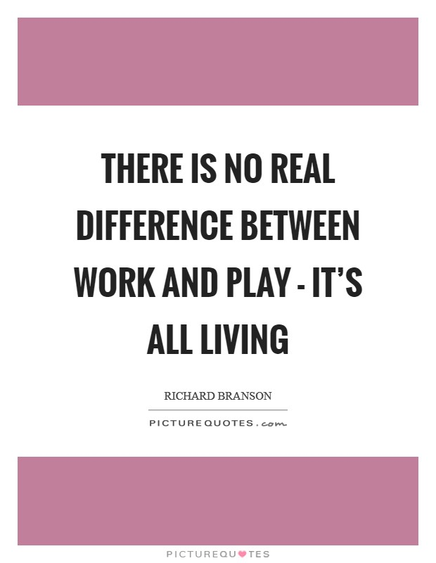 There is no real difference between work and play - it's all living Picture Quote #1