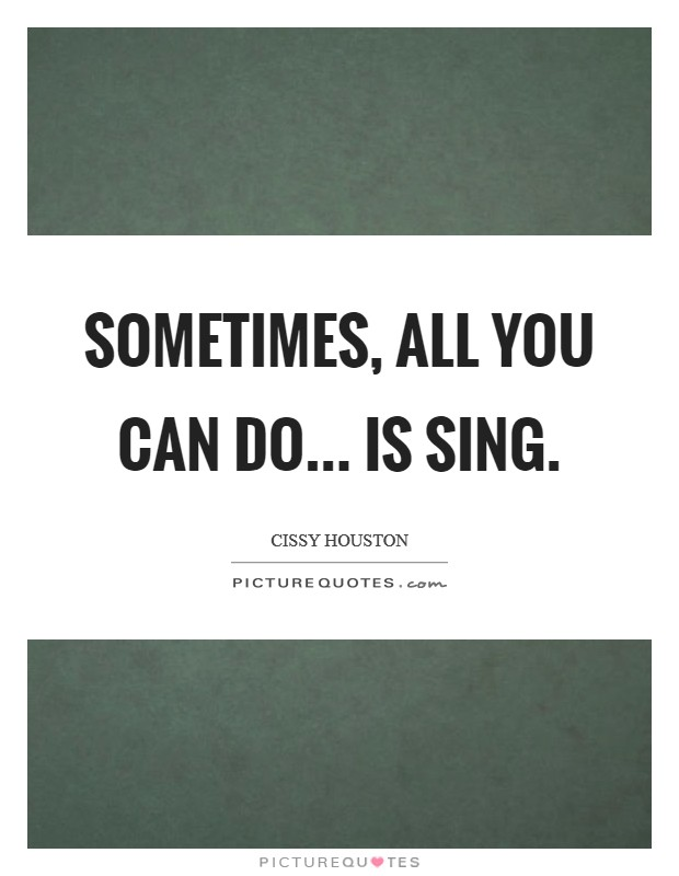 Sometimes, all you can do... is sing Picture Quote #1