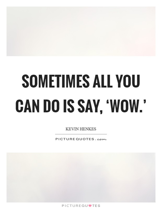 Sometimes all you can do is say, 'Wow.' Picture Quote #1