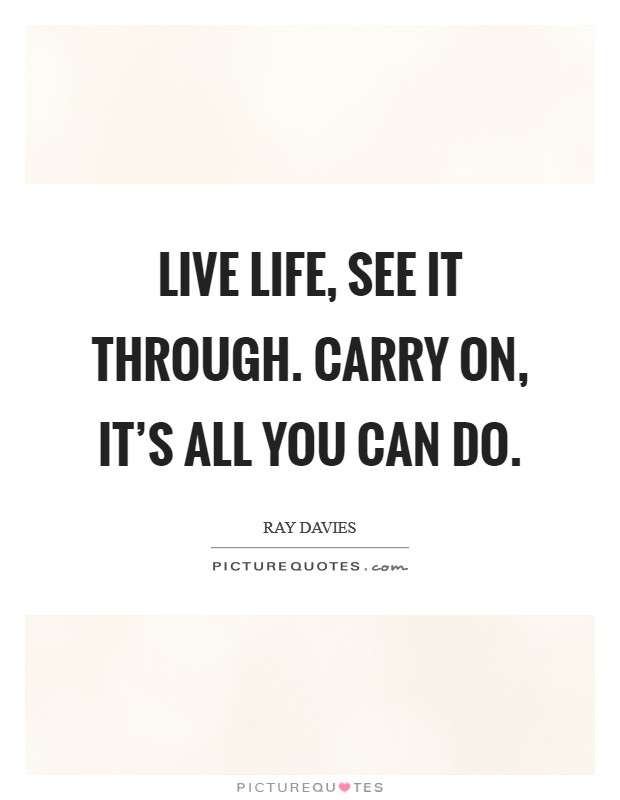 Live life, see it through. Carry on, it's all you can do Picture Quote #1