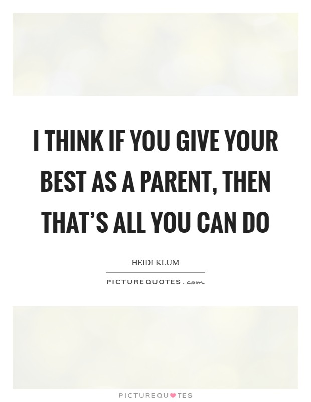 I think if you give your best as a parent, then that's all you can do Picture Quote #1