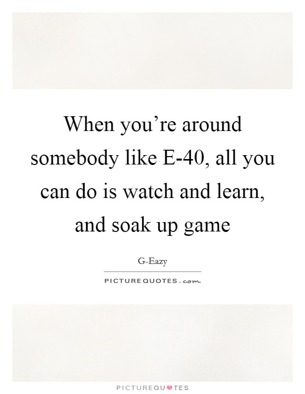 When you're around somebody like E-40, all you can do is watch and learn, and soak up game Picture Quote #1