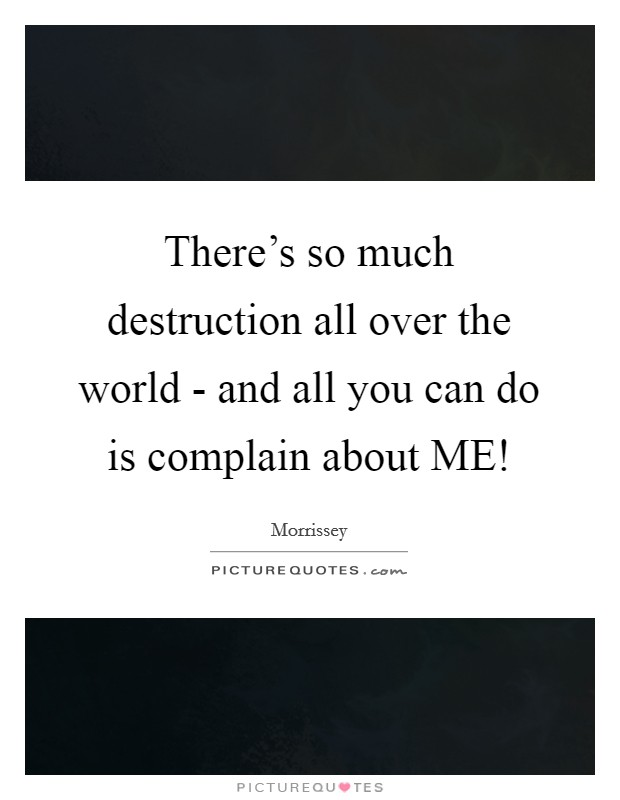 There's so much destruction all over the world - and all you can do is complain about ME! Picture Quote #1