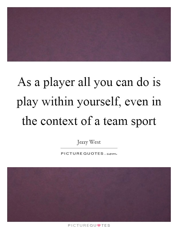 As a player all you can do is play within yourself, even in the context of a team sport Picture Quote #1