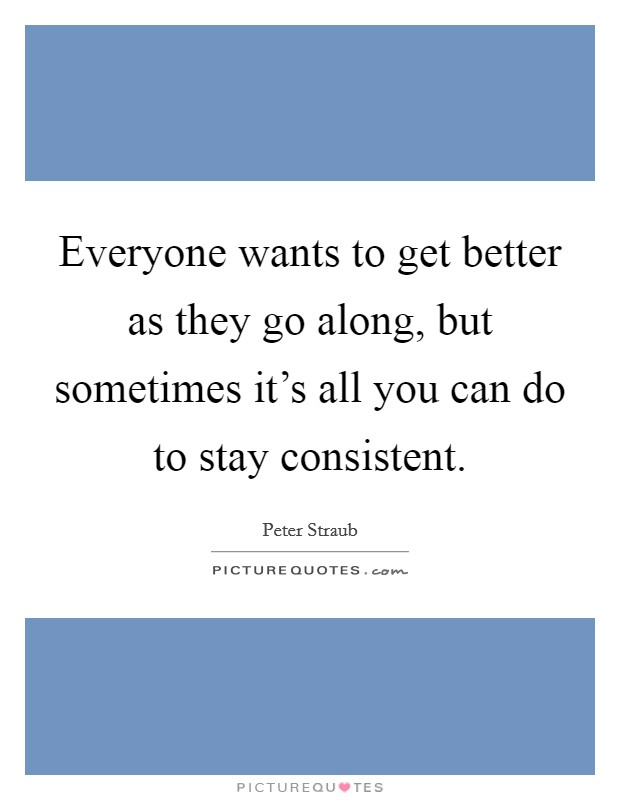 Everyone wants to get better as they go along, but sometimes it's all you can do to stay consistent Picture Quote #1