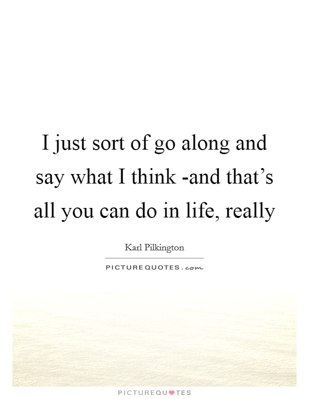 I just sort of go along and say what I think -and that's all you can do in life, really Picture Quote #1