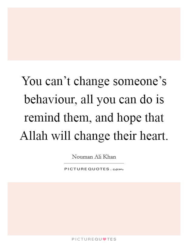 You can't change someone's behaviour, all you can do is remind them, and hope that Allah will change their heart Picture Quote #1