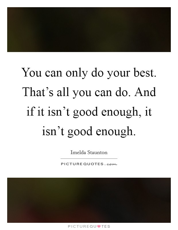 You can only do your best. That's all you can do. And if it isn't good enough, it isn't good enough Picture Quote #1