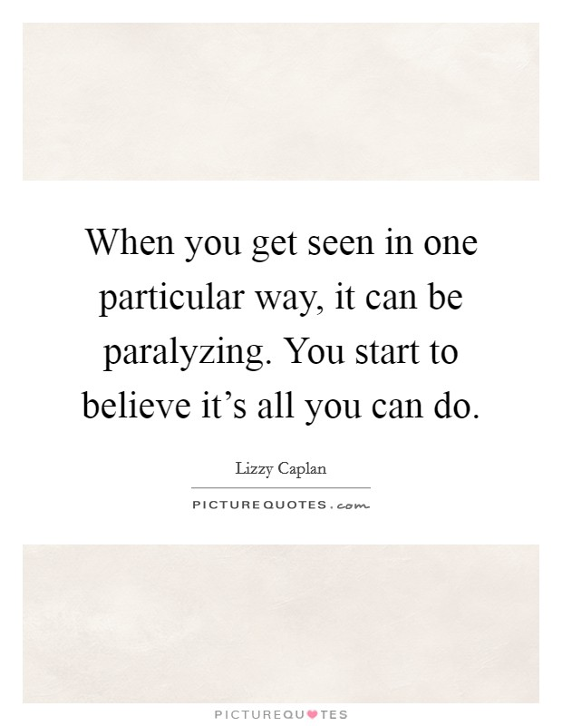 When you get seen in one particular way, it can be paralyzing. You start to believe it's all you can do Picture Quote #1