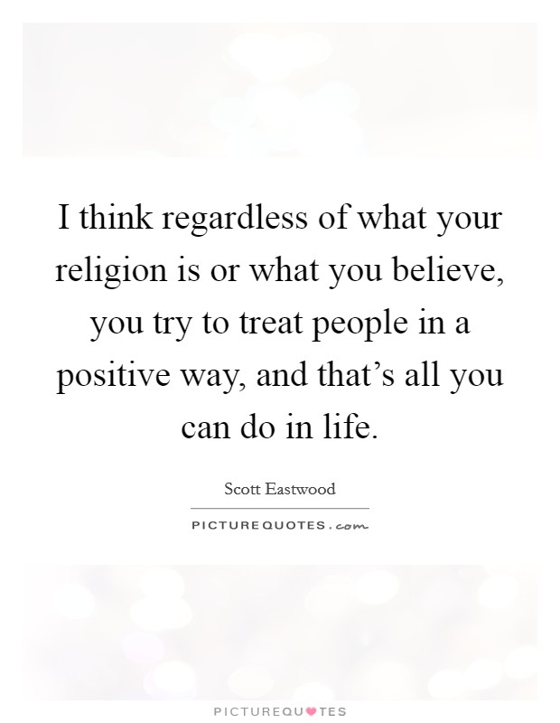 I think regardless of what your religion is or what you believe, you try to treat people in a positive way, and that's all you can do in life Picture Quote #1