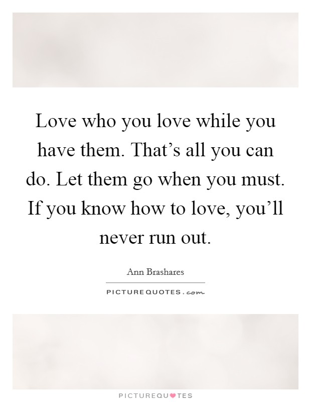 Love who you love while you have them. That's all you can do. Let them go when you must. If you know how to love, you'll never run out Picture Quote #1