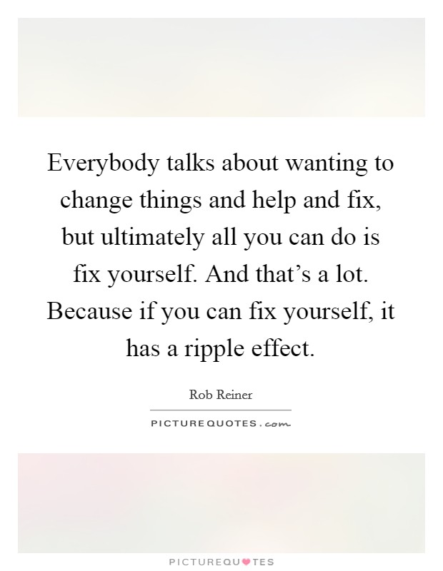 Everybody talks about wanting to change things and help and fix, but ultimately all you can do is fix yourself. And that's a lot. Because if you can fix yourself, it has a ripple effect. Picture Quote #1