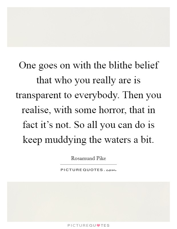 One goes on with the blithe belief that who you really are is transparent to everybody. Then you realise, with some horror, that in fact it's not. So all you can do is keep muddying the waters a bit Picture Quote #1