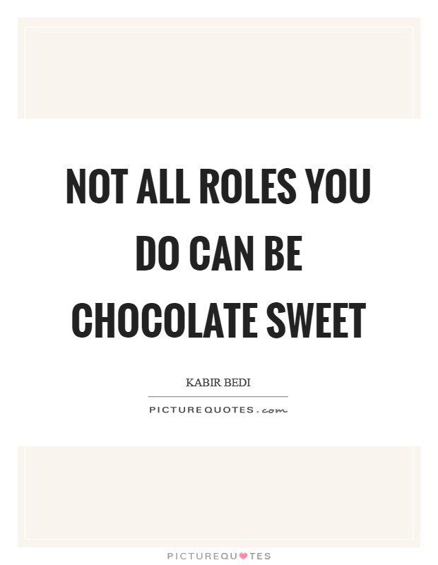 Not all roles you do can be chocolate sweet Picture Quote #1
