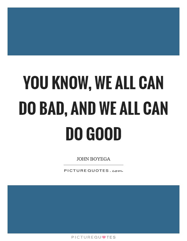 You know, we all can do bad, and we all can do good Picture Quote #1