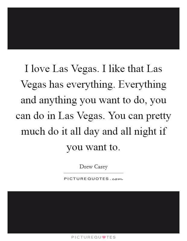 I love Las Vegas. I like that Las Vegas has everything. Everything and anything you want to do, you can do in Las Vegas. You can pretty much do it all day and all night if you want to Picture Quote #1