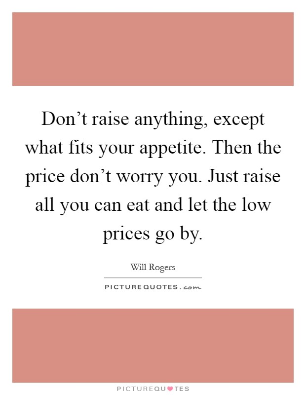 Don't raise anything, except what fits your appetite. Then the price don't worry you. Just raise all you can eat and let the low prices go by Picture Quote #1