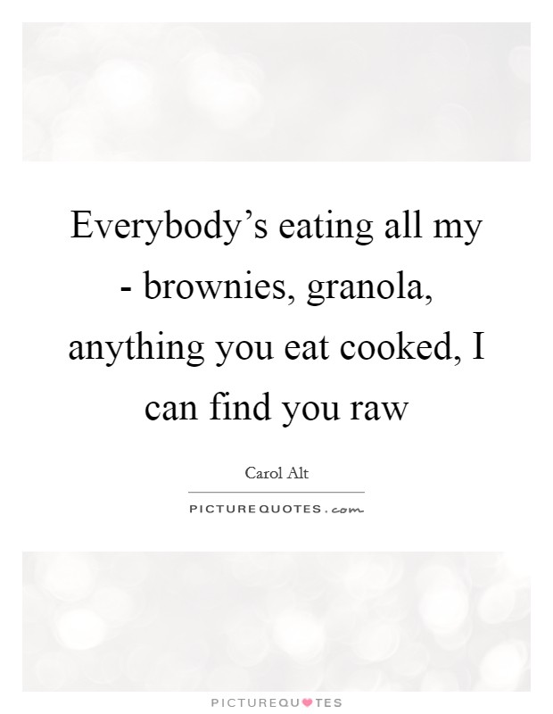 Everybody's eating all my - brownies, granola, anything you eat cooked, I can find you raw Picture Quote #1
