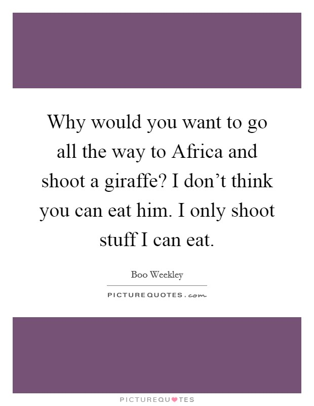 Why would you want to go all the way to Africa and shoot a giraffe? I don't think you can eat him. I only shoot stuff I can eat Picture Quote #1
