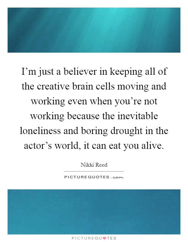 I'm just a believer in keeping all of the creative brain cells moving and working even when you're not working because the inevitable loneliness and boring drought in the actor's world, it can eat you alive Picture Quote #1